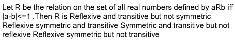 Let R be the relation on the set of all real numbers defined by aRb iff  a-b <=1 .Then R is Reflexive and transitive but not symmetric Reflexive symmetric and transitive Symmetric and transitive but not reflexive Reflexive symmetric but not transitive