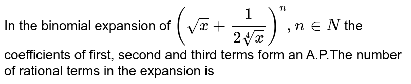In the binomial expansion of `(sqrt(x)+(1)/(2root(4)(x)))^n , n in N` the coefficients of first, second and third terms form an A.P.The number of rational terms in the expansion is