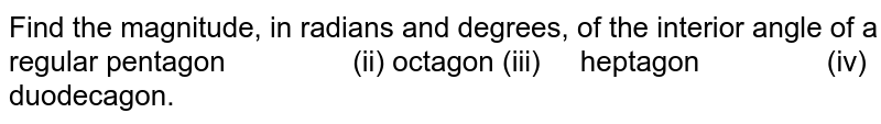 Find the magnitude, in radians and degrees, of the interior angle of a   regular pentagon (ii)   octagon  (iii) heptagon (iv) duodecagon.