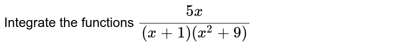 Integrate the functions `(5x)/((x+1)(x^2+9)`