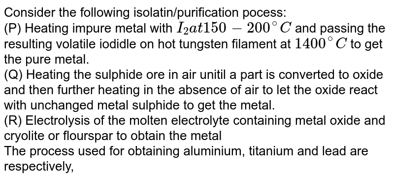 Consider the following isolatin/purification pocess: <br> (P) Heating impure metal with `I_(2) at 150-200^(@)C` and passing the resulting volatile iodidle on hot tungsten filament at `1400^(@)C` to get the pure metal. <br> (Q) Heating the sulphide ore in air unitil a part is converted to oxide and then further heating in the absence of air to let the oxide react with unchanged metal sulphide to get the metal. <br> (R) Electrolysis of the molten electrolyte containing metal oxide and cryolite or flourspar to obtain the metal <br> The process used for obtaining aluminium, titanium and lead are respectively,