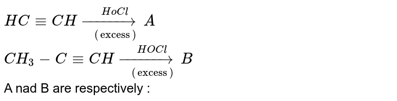 """`HC-=CH underset((""""excess""""))overset(HoCl) (to)A` <br> `CH_(3)-C-=CH underset((""""excess""""))overset(HOCl) (to) B` <br> A nad B are respectively :"""