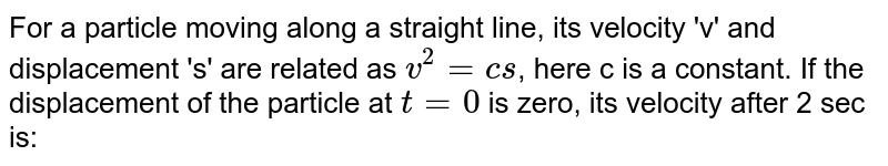 For a particle moving along a straight line, its velocity 'v' and displacement 's' are related as `v^(2) = cs`, here c is a constant. If the displacement of the particle at `t = 0` is zero, its velocity after 2 sec is: