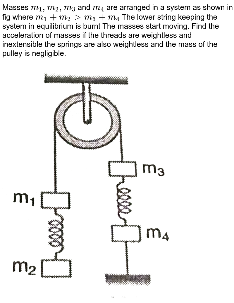 """Masses `m_(1), m_(2), m_(3)` and `m_(4)` are arranged in a system as shown in fig where `m_(1) +m_(2) gt m_(3)+m_(4)` The lower string keeping the system in equilibrium is burnt The masses start moving. Find the acceleration of masses if the threads are weightless and inextensible the springs are also weightless and the mass of the pulley is negligible. <br> <img src=""""https://d10lpgp6xz60nq.cloudfront.net/physics_images/GRB_AM_PHY_C06_E01_020_Q01.png"""" width=""""80%"""">"""
