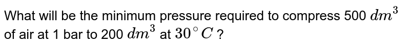 What will be the minimum pressure required to compress 500  `dm^(3)` of air at 1 bar to 200 `dm^(3)` at `30^(@)C` ?