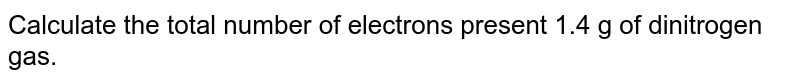 calculte the total number of electrons present 1.4 g of dinitrogen gas.