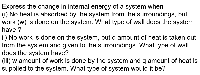 Express the change in internal energy of a system when  <br> (i) No heat is absorbed by the system from the surroundings, but work (w) is done on the system. What type of wall does the system have ?  <br> ii) No work is done on the system, but q  amount of heat is taken out from the system and given to the surroundings. What type of wall does the system have?  <br> (iii) w amount of work is done by the system and q amount of heat is supplied to the system. What type of system would it be?