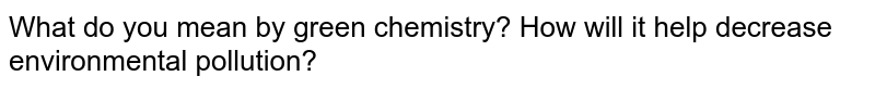 What do you mean by green chemistry? How will it help decrease environmental pollution?