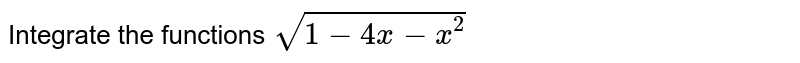 Integrate the functions `sqrt(1-4x-x^2)`