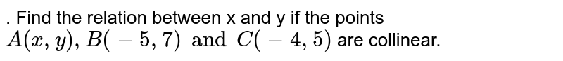 . Find the relation between x and y if the points `A(x, y), B(-5, 7) and C(-4, 5)` are collinear.
