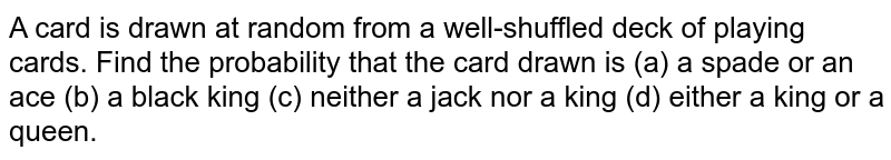 A card is drawn at random from a well-shuffled deck of playing cards. Find the probability that the card drawn is (a) a spade or an ace  (b) a black king  (c) neither a jack nor a king  (d) either a king or a queen.