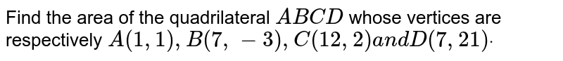 Find the area of the quadrilateral `A B C D` whose vertices are respectively `A(1,1),B(7,-3),C(12 ,2)a n dD(7,21)dot`