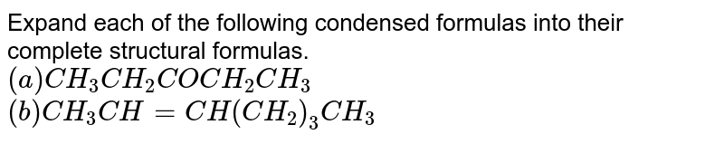 Expand each of the following condensed formulas into their complete structural formulas.  <br> `(a) CH_(3)CH_(2)COCH_(2)CH_(3)` <br> `(b) CH_(3)CH=CH(CH_(2))_(3)CH_(3)`