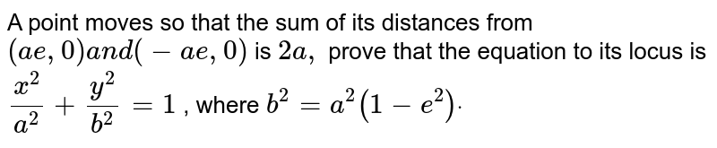 A point moves so that the sum of its distances from `(a e ,0)a n d(-a e ,0)` is `2a ,` prove that the equation to its locus is `(x^2)/(a^2)+(y^2)/(b^2)=1` , where `b^2=a^2(1-e^2)dot`