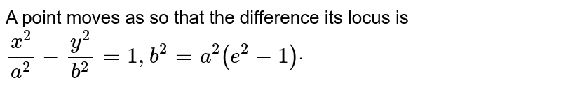 A point moves as so that the difference its locus is `(x^2)/(a^2)-(y^2)/(b^2)=1,b^2=a^2(e^2-1)dot`