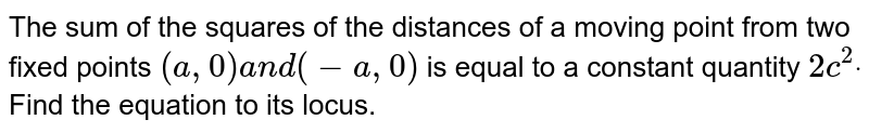 The sum of the squares of the distances of a moving point from two   fixed points `(a ,0)a n d(-a ,0)` is equal to a constant quantity `2c^2dot` Find the equation to its locus.