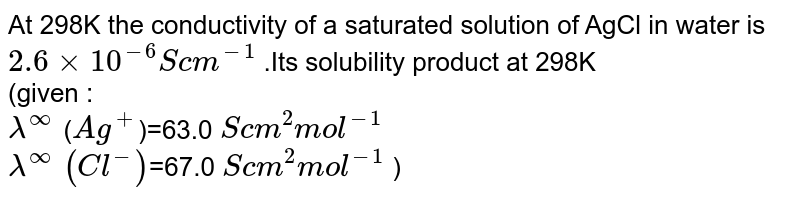 At 298K the conductivity of a saturated solution of AgCl in water is `2.6times10^(-6)Scm^(-1)` .Its solubility product at 298K <br> (given : <br> `lambda^(oo)` (`Ag^(+)`)=63.0 `Scm^(2)mol^(-1)` <br> `lambda^(oo)` `(Cl^(-))`=67.0 `Scm^(2)mol^(-1)` )