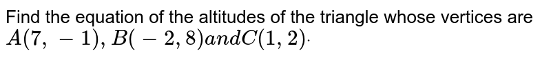 Find the equation of the altitudes of the triangle whose vertices are `A(7,-1),B(-2,8)a n dC(1,2)dot`