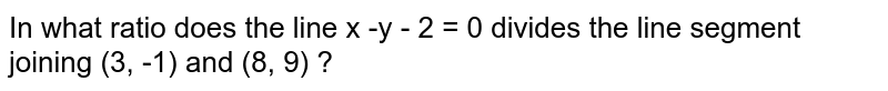 In what ratio does the line x -y - 2 = 0 divides the line segment joining (3, -1) and (8, 9) ?