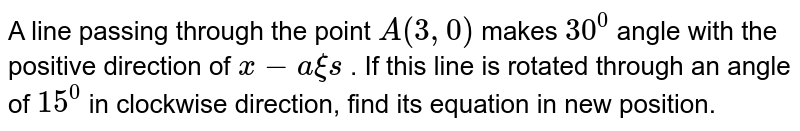A line passing through the point `A(3,0)` makes `30^0` angle with the positive direction of `x-a xi s` . If this line is rotated through an angle of `15^0` in clockwise direction, find its equation in new position.