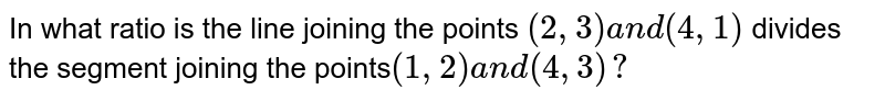 In what ratio is the line joining the points `(2,3)a n d(4,1)` divides the segment joining the points`(1,2)a n d(4,3)?`