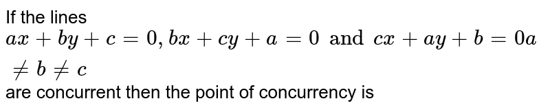 If the lines `ax+by+c = 0, bx+cy+a = 0 and cx+ay+b=0 a != b != c` are concurrent then the point of concurrency is