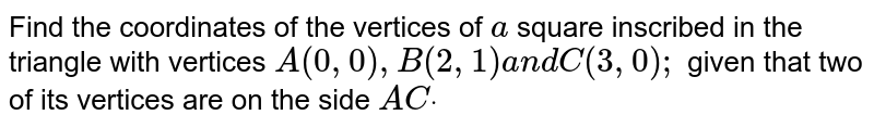 Find the coordinates of the vertices of `a` square inscribed in the triangle with vertices `A(0,0),B(2,1)a n dC(3,0);` given that two of its vertices are on the side `A Cdot`