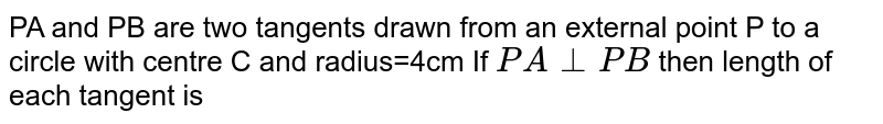 PA and PB are two tangents drawn from an external point P to a circle with centre C and radius=4cm  If `PA_ _PB` then length of each tangent is