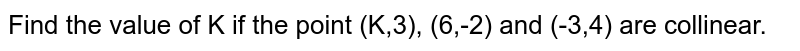 Find the value of K if  the point  (K,3), (6,-2) and (-3,4) are collinear.
