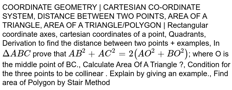 COORDINATE GEOMETRY | CARTESIAN CO-ORDINATE SYSTEM, DISTANCE BETWEEN TWO POINTS, AREA OF A TRIANGLE, AREA OF A TRIANGLE/POLYGON | Rectangular coordinate axes, cartesian coordinates of a point, Quadrants, Derivation to find the distance between two points + examples, In `DeltaABC` prove that `AB^2+AC^2=2(AO^2+BO^2)`; where O is the middle point of BC., Calculate Area Of A Triangle ?, Condition for the three points to be collinear . Explain by giving an example., Find area of Polygon by Stair Method