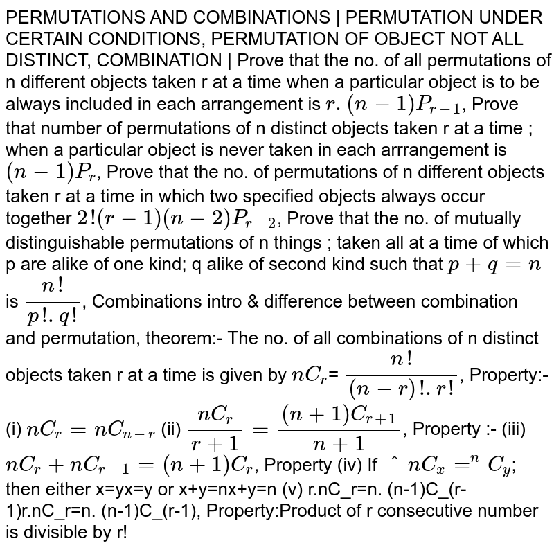PERMUTATIONS AND COMBINATIONS   PERMUTATION UNDER CERTAIN CONDITIONS, PERMUTATION OF OBJECT NOT ALL DISTINCT, COMBINATION   Prove that the no. of all permutations of n different objects taken r at a time when a particular object is to be always included in each arrangement is `r.(n-1)P_(r-1)`, Prove that number of permutations of n distinct objects taken r at a time ; when a particular object is never taken in each arrrangement is `(n-1)P_r`, Prove that the no. of permutations of n different objects taken r at a time in which two specified objects always occur together `2!(r-1) (n-2)P_(r-2)`, Prove that the no. of mutually distinguishable permutations of n things ; taken all at a time of which p are alike of one kind; q alike of second kind such that `p+q=n` is `(n!)/(p!.q!)`, Combinations intro & difference between combination and permutation, theorem:- The no. of all combinations of n distinct objects taken r at a time is given by `nC_r`= `(n!)/((n-r)!.r!)`, Property:- (i) `nC_r=nC_(n-r)` (ii) `(nC_r)/(r+1)=((n+1)C_(r+1))/(n+1)`, Property :- (iii) `nC_r+nC_(r-1)=(n+1)C_r`, Property (iv) If `^nC_x=^nC_y`; then either x=yx=y or x+y=nx+y=n                        (v) r.nC_r=n. (n-1)C_(r-1)r.nC_r=n. (n-1)C_(r-1), Property:Product of r consecutive number is divisible by r!