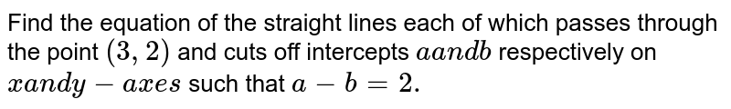 Find the equation of the straight lines each of which passes through   the point `(3,2)` and cuts off intercepts `aa n db` respectively on `xa n dy-a x e s` such that `a-b=2.`