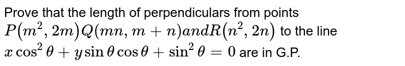 Prove that the length of perpendiculars from points `P(m^2,2m)Q(m n ,m+n)a n dR(n^2,2n)` to the line `x cos^2theta+ysinthetacostheta+sin^2theta=0` are in G.P.