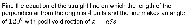 Find the equation of the straight line on which the length of the   perpendicular from the origin is `4` units and the line makes an angle of `120^0` with positive direction of `x-a xi sdot`