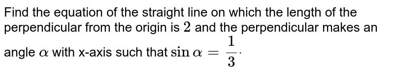 Find the equation of the straight line on which the length of the   perpendicular from the origin is `2` and the perpendicular makes an angle `alpha` with x-axis such that `sinalpha=1/3dot`