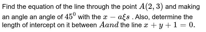 Find the equation of the line through the point `A(2,3)` and making an angle an angle of `45^0` with the `x-a xi s` . Also, determine the length of intercept on it between `Aa n d` the line `x+y+1=0.`