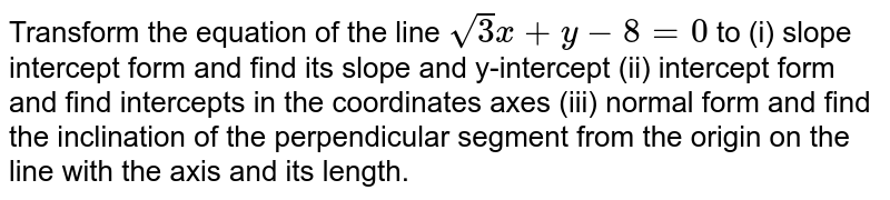 Transform the equation of the line `sqrt(3)x+y-8=0` to (i) slope intercept form and find its slope and y-intercept (ii)   intercept form and find intercepts in the coordinates axes (iii) normal form   and find the inclination of the perpendicular segment from the origin on the   line with the axis and its length.