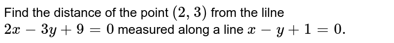 Find the distance of the point `(2,3)` from the lilne `2x-3y+9=0` measured along a line `x-y+1=0.`