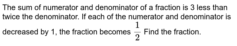 The sum of numerator and denominator of a fraction is 3 less than twice the denominator. If each of the numerator and denominator is decreased by 1, the fraction becomes `1/2` Find the fraction.