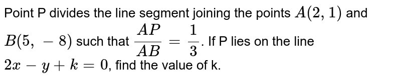 Point P divides the line segment joining the points `A(2,1)` and `B(5,-8)` such that `(AP)/(AB)=1/3`. If P lies on the line `2x-y+k=0`, find the value of k.