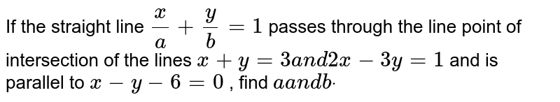 If the straight line `x/a+y/b=1` passes through the line point of intersection of the lines `x+y=3a n d2x-3y=1` and is parallel to `x-y-6=0` , find `aa n dbdot`