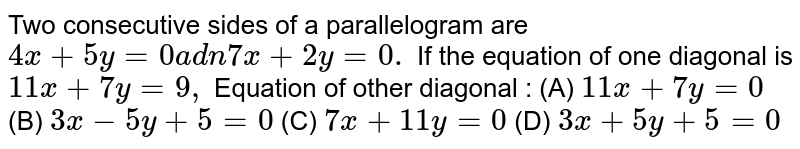 Two consecutive sides of a parallelogram are `4x+5y=0a d n7x+2y=0.` If the equation of one diagonal is `11 x+7y=9,` Equation of other diagonal : (A) `11x + 7y =0` (B) `3x - 5y + 5 = 0` (C) `7x + 11y = 0` (D) `3x + 5y + 5 =0`