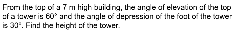 From the top of a 7 m high building, the angle of elevation of the top of a tower is 60° and the angle of depression of the foot of the tower is 30°. Find the height of the tower.