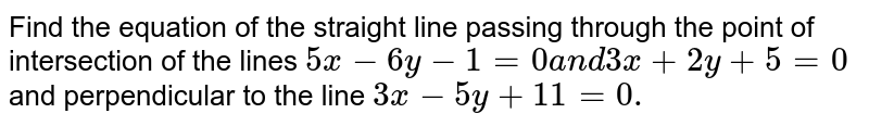 Find the equation of the straight line passing through the point of   intersection of the lines `5x-6y-1=0a n d3x+2y+5=0` and perpendicular to the line `3x-5y+11=0.`