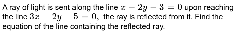 A ray of light is sent along the line `x-2y-3=0` upon reaching the line `3x-2y-5=0,` the ray is reflected from it. Find the equation of the line containing the   reflected ray.