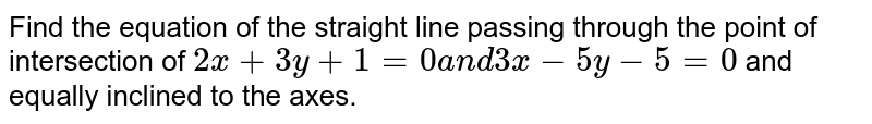 Find the equation of the straight line passing through the point of   intersection of `2x+3y+1=0a n d3x-5y-5=0` and equally inclined to the axes.