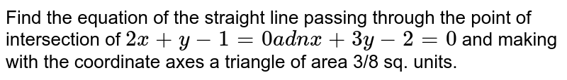 Find the equation of the straight line passing through the point of   intersection of `2x+y-1=0a d nx+3y-2=0` and making with the coordinate axes a triangle of area 3/8 sq. units.