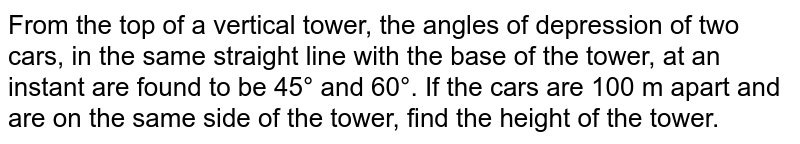 From the top of a vertical tower, the angles of depression of two cars, in the same straight line with the base of the tower, at an instant are found to be 45° and 60°. If the cars are 100 m apart and are on the same side of the tower, find the height of the tower.