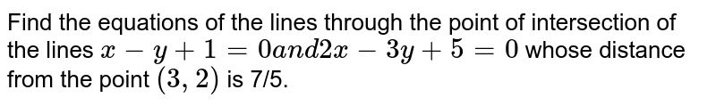 Find the equations of the lines through the point of intersection of   the lines `x-y+1=0a n d2x-3y+5=0` whose distance from the point `(3,2)` is 7/5.