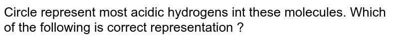 Circle represent most acidic hydrogens int these molecules. Which of the following is correct representation ?